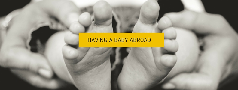 Having A Baby Abroad – What You Need to Know